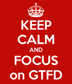 Poster: KEEP CALM AND FOCUS on GTFD