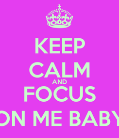 Poster: KEEP CALM AND FOCUS ON ME BABY
