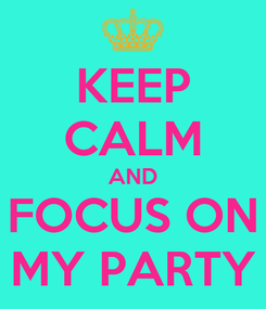 Poster: KEEP CALM AND FOCUS ON MY PARTY