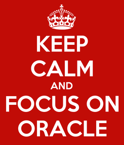 Poster: KEEP CALM AND FOCUS ON ORACLE