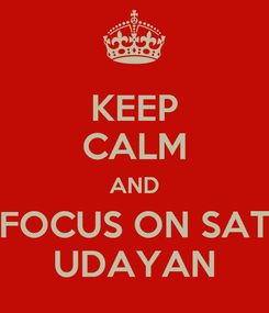 Poster: KEEP CALM AND FOCUS ON SAT UDAYAN