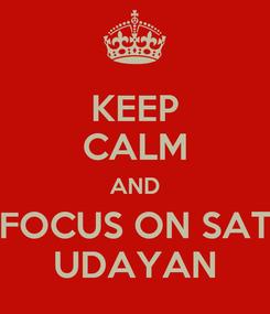 Poster: KEEP CALM AND FOCUS ON SAT UDAYAN