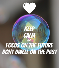 Poster: KEEP CALM AND FOCUS ON THE FUTURE Dont dwell on the past