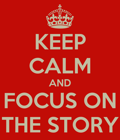 Poster: KEEP CALM AND FOCUS ON THE STORY