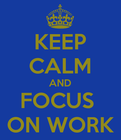 Poster: KEEP CALM AND FOCUS  ON WORK