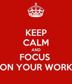 Poster: KEEP CALM AND FOCUS  ON YOUR WORK
