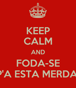 Poster: KEEP CALM AND FODA-SE P'A ESTA MERDA!