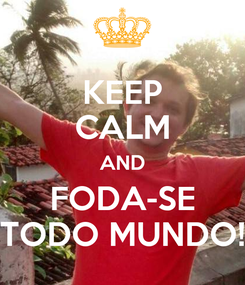 Poster: KEEP CALM AND FODA-SE TODO MUNDO!