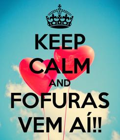Poster: KEEP CALM AND FOFURAS VEM AÍ!!