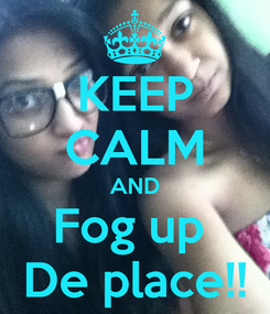 Poster: KEEP CALM AND Fog up  De place!!