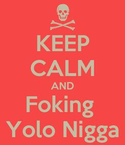 Poster: KEEP CALM AND Foking  Yolo Nigga