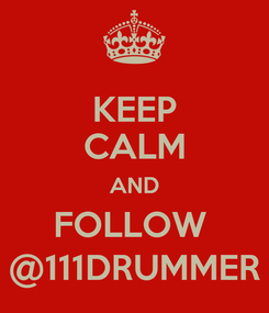 Poster: KEEP CALM AND FOLLOW  @111DRUMMER