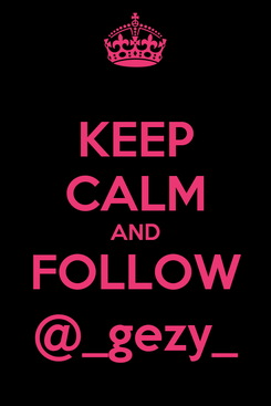 Poster: KEEP CALM AND FOLLOW @_gezy_