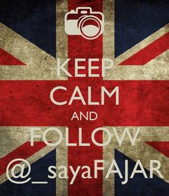 Poster: KEEP CALM AND FOLLOW @_sayaFAJAR