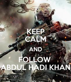 Poster: KEEP CALM AND FOLLOW  ABDUL HADI KHAN