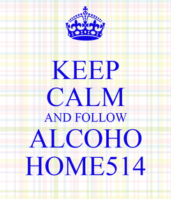 Poster: KEEP CALM AND FOLLOW ALCOHO HOME514