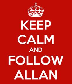 Poster: KEEP CALM AND FOLLOW ALLAN