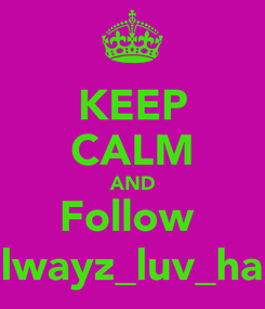 Poster: KEEP CALM AND Follow  @alwayz_luv_harry