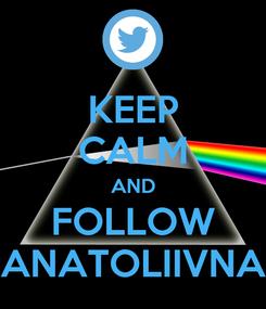 Poster: KEEP CALM AND FOLLOW ANATOLIIVNA