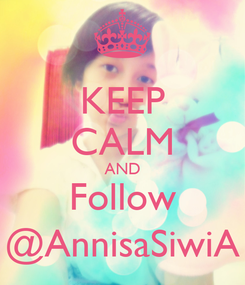 Poster: KEEP CALM AND Follow @AnnisaSiwiA
