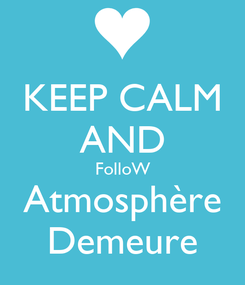 Poster: KEEP CALM AND FolloW Atmosphère Demeure
