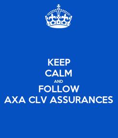Poster: KEEP CALM AND FOLLOW AXA CLV ASSURANCES