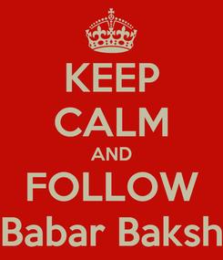 Poster: KEEP CALM AND FOLLOW Babar Baksh