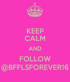 Poster: KEEP CALM AND FOLLOW @BFFLSFOREVER16