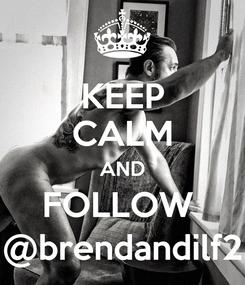Poster: KEEP CALM AND FOLLOW  @brendandilf2