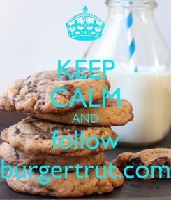 Poster: KEEP CALM AND follow burgertrut.com