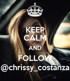 Poster: KEEP CALM AND FOLLOW @chrissy_costanza