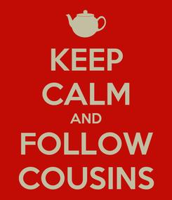 Poster: KEEP CALM AND FOLLOW COUSINS