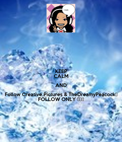 Poster: KEEP CALM AND Follow Creative Pictures & TheDreamyPeacock♦ FOLLOW ONLY ♦♦♦