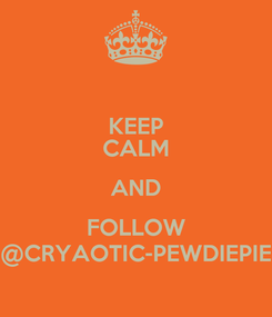 Poster: KEEP CALM AND FOLLOW @CRYAOTIC-PEWDIEPIE