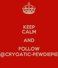Poster: KEEP CALM AND FOLLOW @CRYOATIC-PEWDIEPIE
