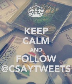 Poster: KEEP CALM AND FOLLOW @CSAYTWEETS