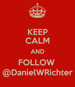 Poster: KEEP CALM AND FOLLOW  @DanielWRichter