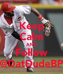 Poster: Keep Calm AND Follow @DatDudeBP