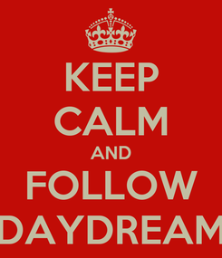 Poster: KEEP CALM AND FOLLOW DAYDREAM