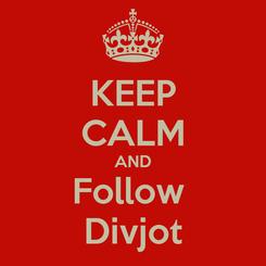 Poster: KEEP CALM AND Follow  Divjot