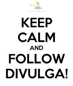 Poster: KEEP CALM AND FOLLOW DIVULGA!