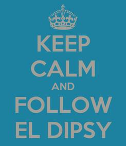 Poster: KEEP CALM AND FOLLOW EL DIPSY