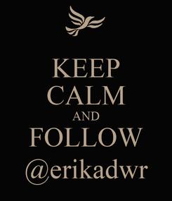 Poster: KEEP CALM AND FOLLOW @erikadwr