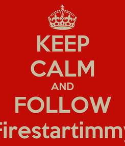 Poster: KEEP CALM AND FOLLOW Firestartimmy