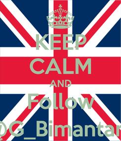 Poster: KEEP CALM AND Follow @G_Bimantara