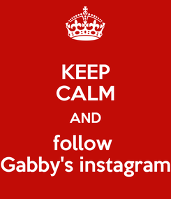Poster: KEEP CALM AND follow  Gabby's instagram