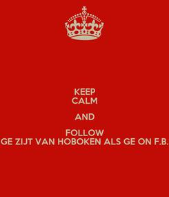 Poster: KEEP CALM AND FOLLOW GE ZIJT VAN HOBOKEN ALS GE ON F.B.