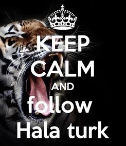 Poster: KEEP CALM AND follow  Hala turk