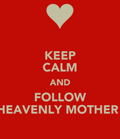 Poster: KEEP CALM AND FOLLOW HEAVENLY MOTHER!