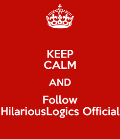 Poster: KEEP CALM AND Follow HilariousLogics Official